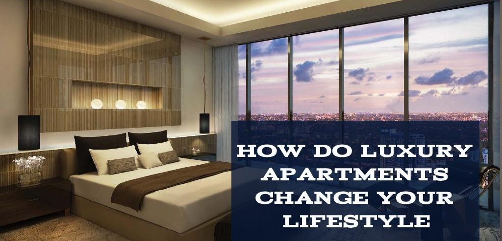 HOW DOES LUXURY APARTMENTS CHANGE YOUR LIFESTYLE