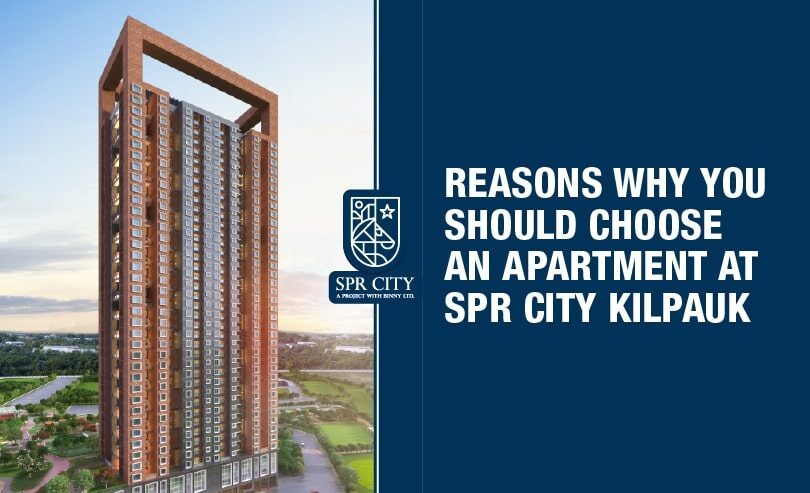 Reasons Why You Should Choose an Apartment at SPR City Kilpauk - SPR Highliving